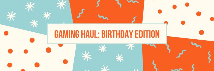 Gaming Haul: BirthdayEdition