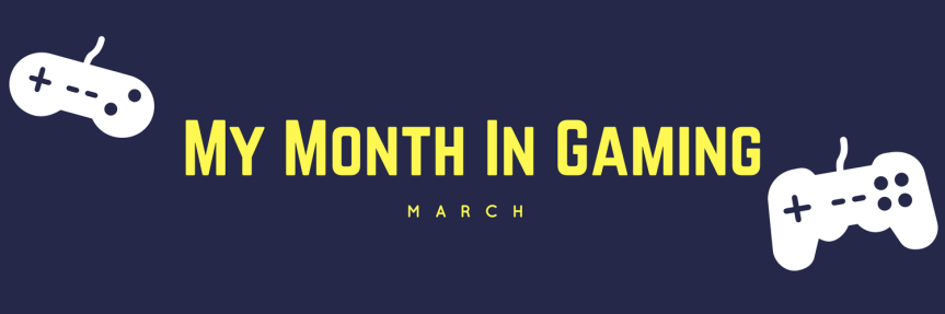 My Month In Gaming:March