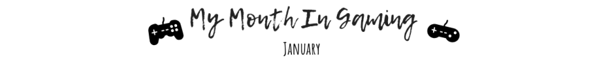My Month In Gaming:January