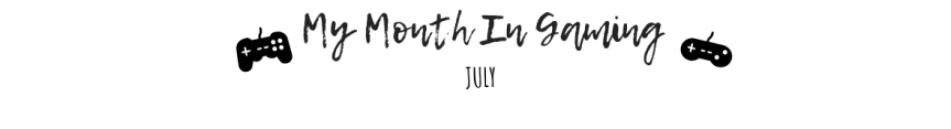 My Month In Gaming:July
