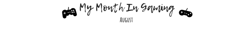 My Month In Gaming:August