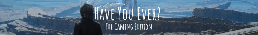 Have You Ever? The Gaming Edition