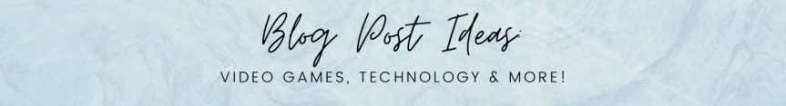 Blog Post Ideas: Video Games, Technology &More!